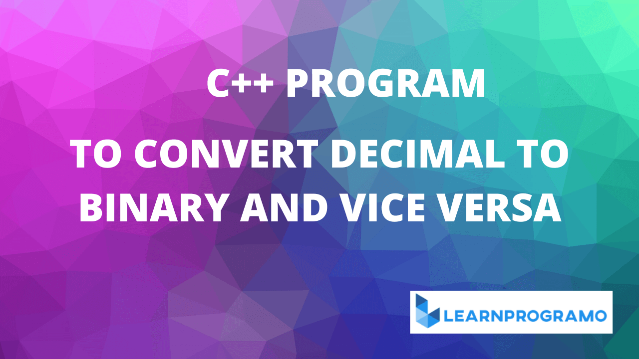 program to convert decimal to binary in c++,program to convert binary to decimal in c++,program in c++ to convert decimal to binary,program to convert binary to decimal and vice versa in c++