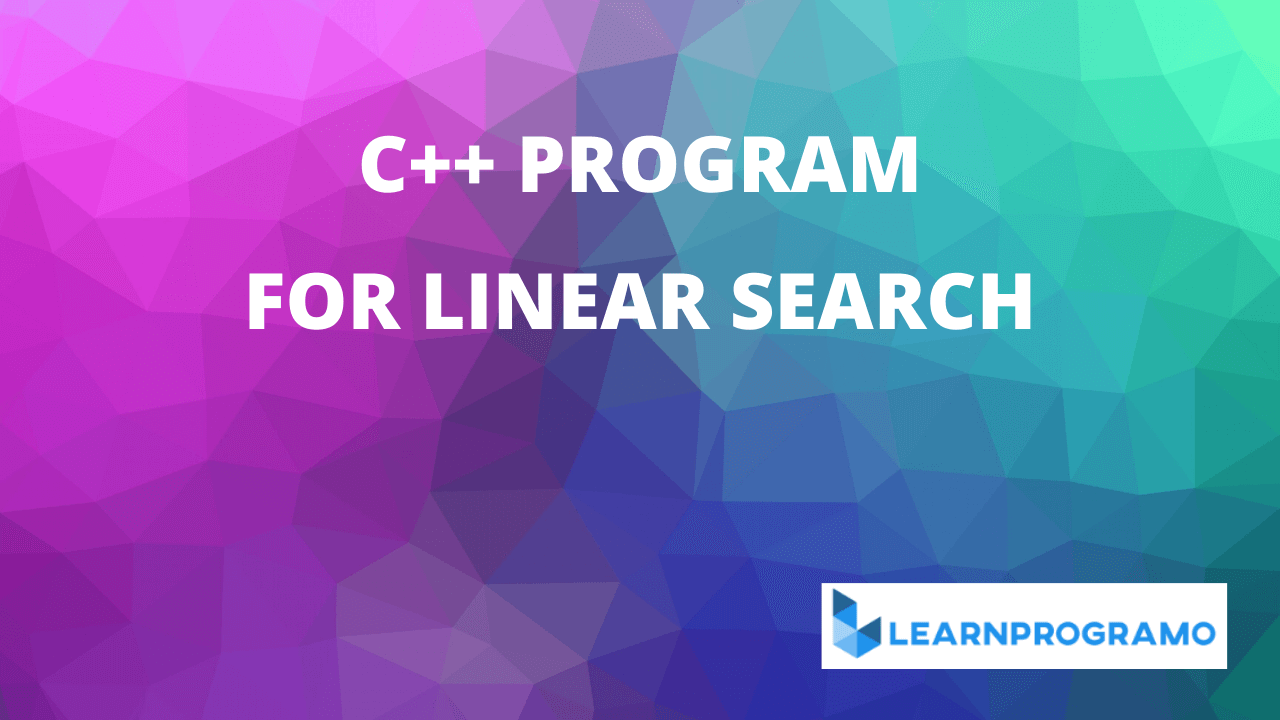 linear search program in c++.c++ program for linear search in an array,c++ program to search an element in an array using linear search,program for linear search in c++