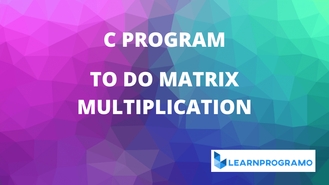 c program for matrix multiplication,c program matrix multiplication,program for matrix multiplication in c,matrix multiplication in c,c program for matrix multiplication using arrays,simple c program for matrix multiplication