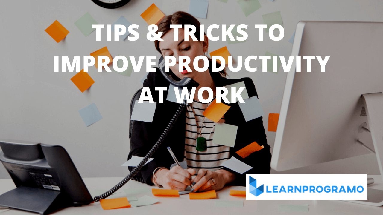 TIPS AND TRICKS TO IMPROVE PRODUCTIVITY AT WORK